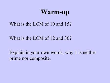 Warm-up What is the LCM of 10 and 15? What is the LCM of 12 and 36? Explain in your own words, why 1 is neither prime nor composite.