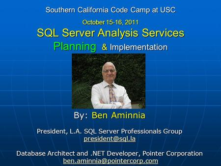 Southern California Code Camp at USC October 15-16, 2011 SQL Server Analysis Services Planning & Implementation By: Ben Aminnia President, L.A. SQL Server.