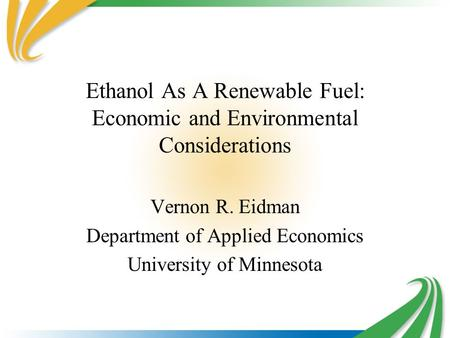 Ethanol As A Renewable Fuel: Economic and Environmental Considerations Vernon R. Eidman Department of Applied Economics University of Minnesota.