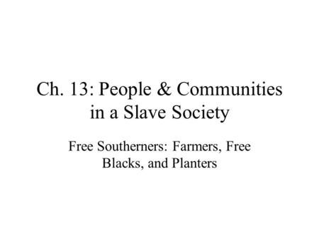 Ch. 13: People & Communities in a Slave Society Free Southerners: Farmers, Free Blacks, and Planters.