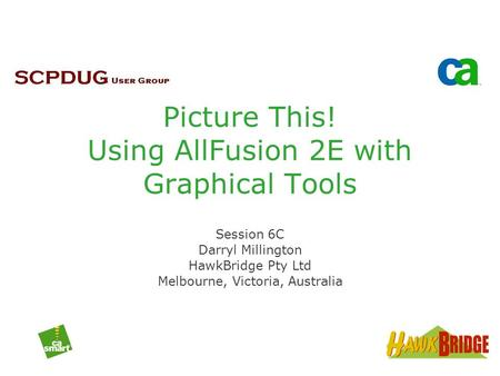 Picture This! Using AllFusion 2E with Graphical Tools Session 6C Darryl Millington HawkBridge Pty Ltd Melbourne, Victoria, Australia.