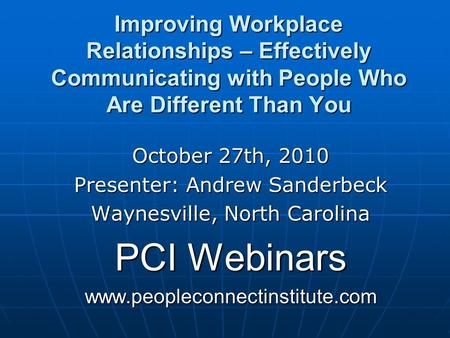 Improving Workplace Relationships – Effectively Communicating with People Who Are Different Than You October 27th, 2010 Presenter: Andrew Sanderbeck Waynesville,