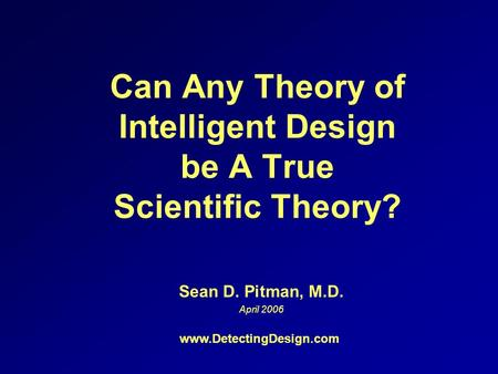 Can Any Theory of Intelligent Design be A True Scientific Theory? Sean D. Pitman, M.D. April 2006 www.DetectingDesign.com.