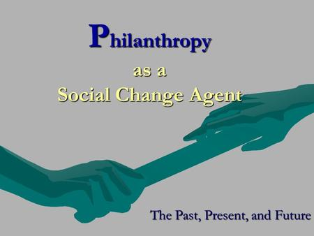 P hilanthropy as a Social Change Agent The Past, Present, and Future.