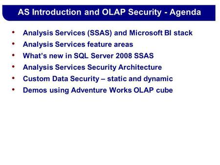 AS Introduction and OLAP Security - Agenda Analysis Services (SSAS) and Microsoft BI stack Analysis Services feature areas Whats new in SQL Server 2008.