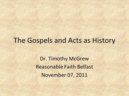 The Gospels and Acts as History Dr. Timothy McGrew Reasonable Faith Belfast November 07, 2011.