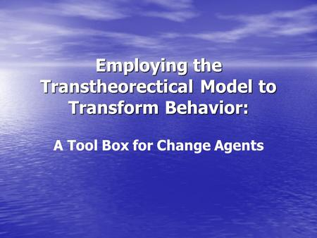 Employing the Transtheorectical Model to Transform Behavior: A Tool Box for Change Agents.