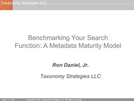 Strategies LLCTaxonomy May 17, 2005Copyright 2005 Taxonomy Strategies LLC. All rights reserved. Benchmarking Your Search Function: A Metadata Maturity.