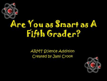 Are You as Smart as A Fifth Grader? ARMT Science Addition Created by Jami Crook.