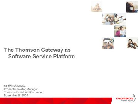 Sabine BULTEEL Product Marketing Manager Thomson Broadband Connected November 17, 2008 The Thomson Gateway as Software Service Platform.