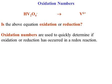 Oxidation Numbers HV 2 O 4 - V 6+ Is the above equation oxidation or reduction? Oxidation numbers are used to quickly determine if oxidation or reduction.
