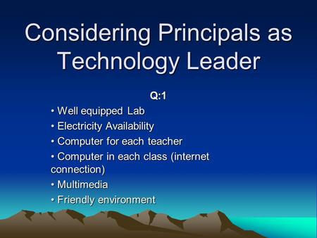 Considering Principals as Technology Leader Q:1 Well equipped Lab Well equipped Lab Electricity Availability Electricity Availability Computer for each.