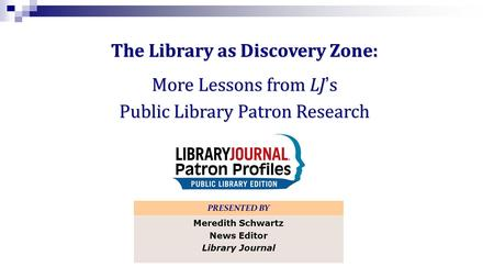 The Library as Discovery Zone: More Lessons from LJs Public Library Patron Research PRESENTED BY Meredith Schwartz News Editor Library Journal.
