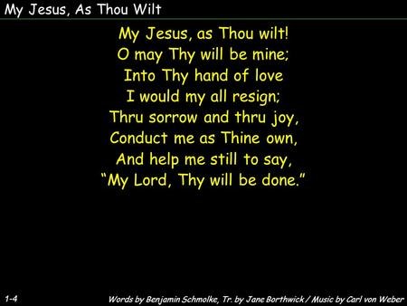 My Jesus, As Thou Wilt 1-4 My Jesus, as Thou wilt! O may Thy will be mine; Into Thy hand of love I would my all resign; Thru sorrow and thru joy, Conduct.