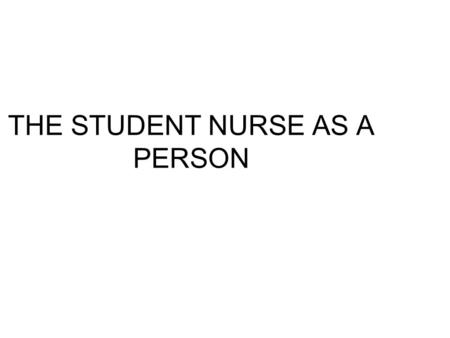 THE STUDENT NURSE AS A PERSON. STUDENT NURSE AS A PERSON Motivation to become a nurse Know & understand yourself – Self Awareness Conflict Moral & value.