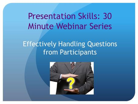 Presentation Skills: 30 Minute Webinar Series Effectively Handling Questions from Participants.