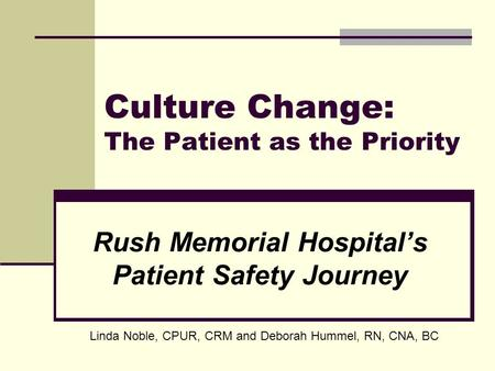 Culture Change: The Patient as the Priority Rush Memorial Hospitals Patient Safety Journey Linda Noble, CPUR, CRM and Deborah Hummel, RN, CNA, BC.