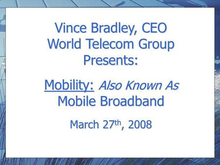 Vince Bradley, CEO World Telecom Group Presents: Mobility: Also Known As Mobile Broadband March 27 th, 2008.