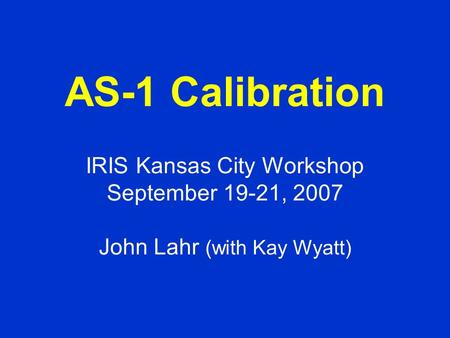 AS-1 Calibration IRIS Kansas City Workshop September 19-21, 2007 John Lahr (with Kay Wyatt)