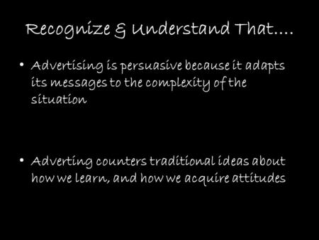 Recognize & Understand That…. Advertising is persuasive because it adapts its messages to the complexity of the situation Adverting counters traditional.