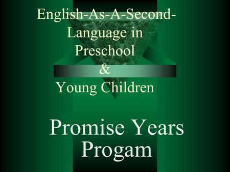 English-As-A-Second- Language in Preschool & Young Children Promise Years Progam.
