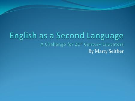 By Marty Seither. English as a Second Language This presentation will hopefully provide some insight into one of the great challenges facing educators.