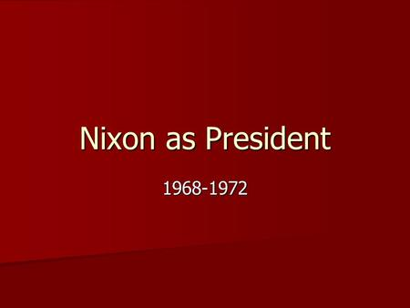 Nixon as President 1968-1972. Election of 1968 Division in Democratic party led to Nixons election Division in Democratic party led to Nixons election.