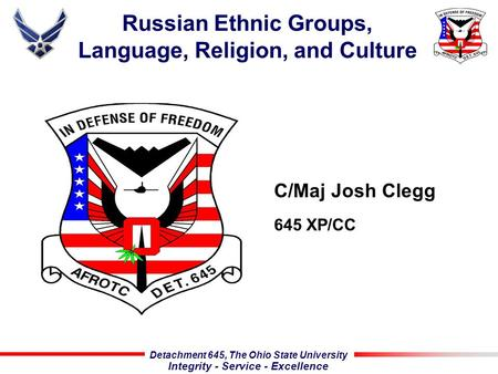 Detachment 645, The Ohio State University Integrity - Service - Excellence Russian Ethnic Groups, Language, Religion, and Culture C/Maj Josh Clegg 645.