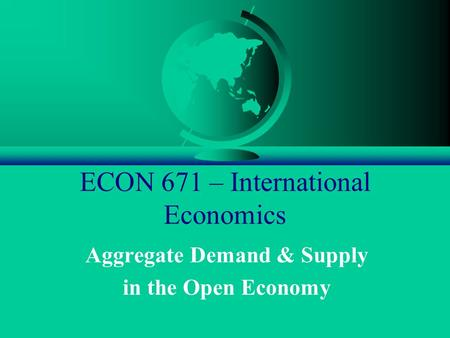 ECON 671 – International Economics Aggregate Demand & Supply in the Open Economy.