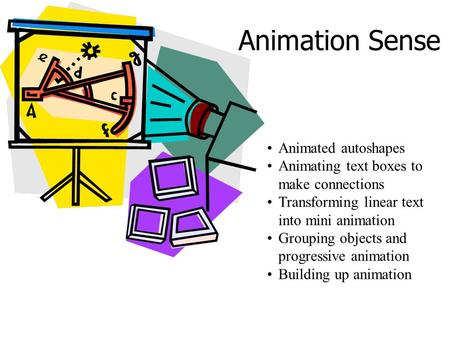 Animation Sense Animated autoshapes Animating text boxes to make connections Transforming linear text into mini animation Grouping objects and progressive.