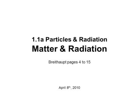 1.1a Particles & Radiation Matter & Radiation Breithaupt pages 4 to 15 April 8 th, 2010.