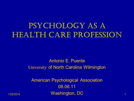 1/22/2014 Psychology as a Health Care Profession Antonio E. Puente University of North Carolina Wilmington American Psychological Association 08.06.11.