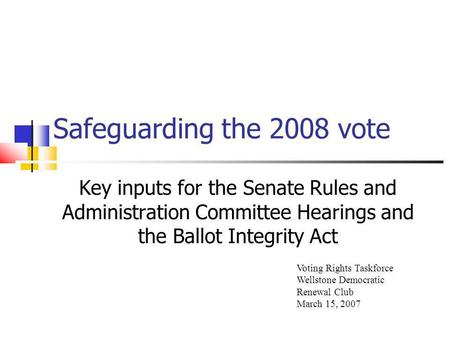 Safeguarding the 2008 vote Key inputs for the Senate Rules and Administration Committee Hearings and the Ballot Integrity Act Voting Rights Taskforce Wellstone.