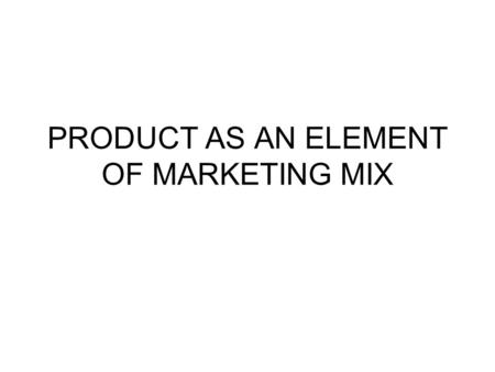 PRODUCT AS AN ELEMENT OF MARKETING MIX. WHAT IS A PRODUCT IT IS AN OVERALL CONCEPT OF OBJECTS OR PROCESSES WHICH PROVIDE SOME VALUE TO THE CUSTOMER CUSTOMERS.