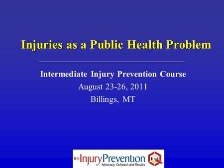Injuries as a Public Health Problem Intermediate Injury Prevention Course August 23-26, 2011 Billings, MT.