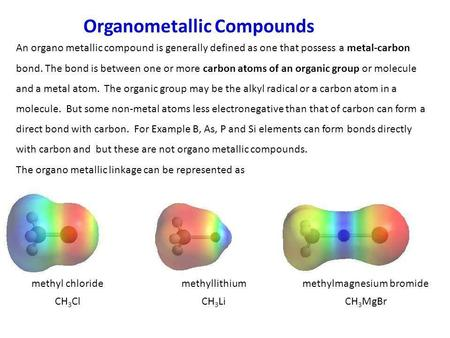 Organometallic Compounds An organo metallic compound is generally defined as one that possess a metal-carbon bond. The bond is between one or more carbon.