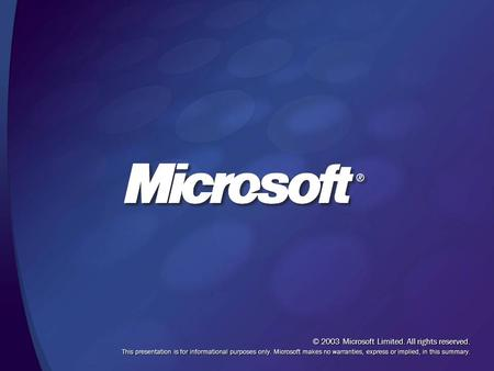 © 2003 Microsoft Limited. All rights reserved. This presentation is for informational purposes only. Microsoft makes no warranties, express or implied,