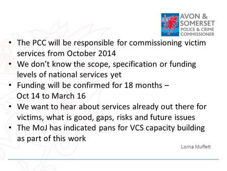 The PCC will be responsible for commissioning victim services from October 2014 We dont know the scope, specification or funding levels of national services.