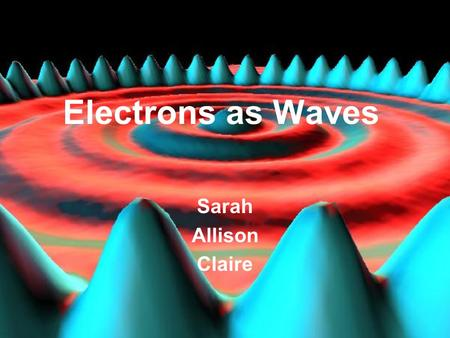 Electrons as Waves Sarah Allison Claire.