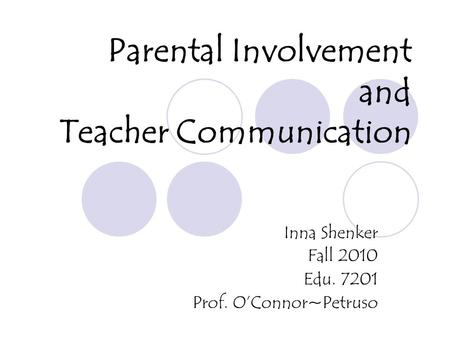 Parental Involvement and Teacher Communication Inna Shenker Fall 2010 Edu. 7201 Prof. OConnor~Petruso.