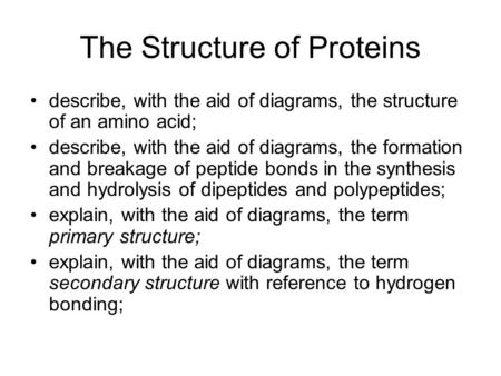 The Structure of Proteins describe, with the aid of diagrams, the structure of an amino acid; describe, with the aid of diagrams, the formation and breakage.