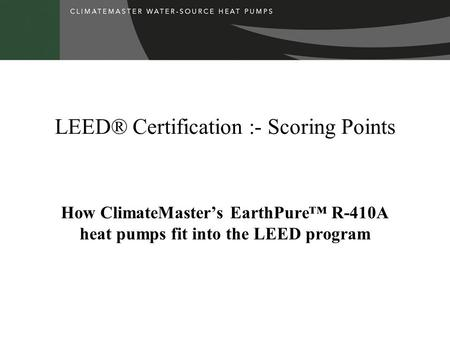 LEED® Certification :- Scoring Points How ClimateMasters EarthPure R-410A heat pumps fit into the LEED program.