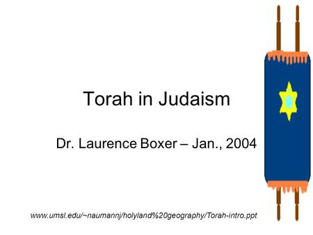 Torah in Judaism Dr. Laurence Boxer – Jan., 2004 www.umsl.edu/~naumannj/holyland%20geography/Torah-intro.ppt.