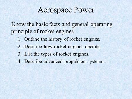 Aerospace Power Know the basic facts and general operating principle of rocket engines. 1. Outline the history of rocket engines. 2. Describe how rocket.