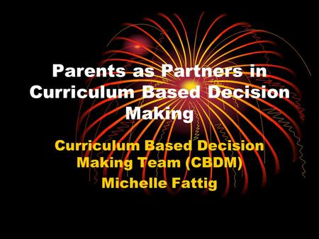 Parents as Partners in Curriculum Based Decision Making Curriculum Based Decision Making Team (CBDM) Michelle Fattig.