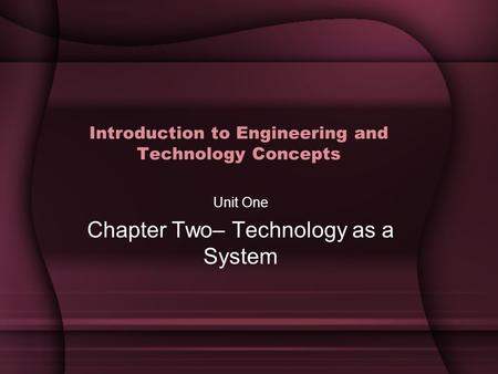 Introduction to Engineering and Technology Concepts Unit One Chapter Two– Technology as a System.