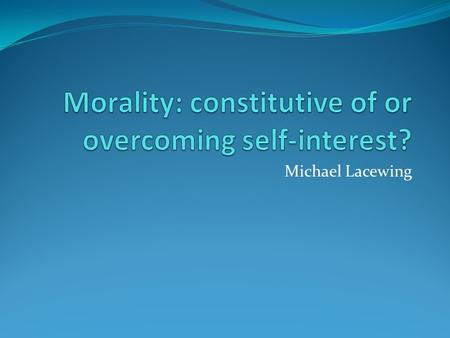 Michael Lacewing. Self-interest and morality Can we say what is in our self-interest without referring to morality? E.g. cheating - might make you feel.