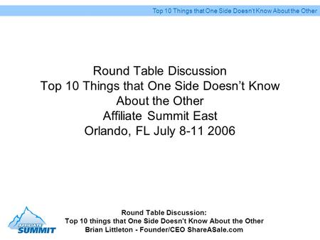Round Table Discussion Top 10 Things that One Side Doesnt Know About the Other Affiliate Summit East Orlando, FL July 8-11 2006 Round Table Discussion: