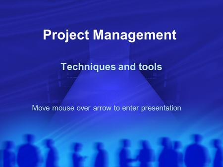 Project Management Techniques and tools Move mouse over arrow to enter presentation.