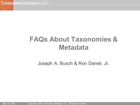 Strategies LLCTaxonomy May 16, 2005Copyright 2005 Taxonomy Strategies LLC. All rights reserved. FAQs About Taxonomies & Metadata Joseph A. Busch & Ron.